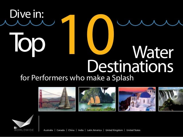 Dive in:  T op  10  Water Destinations for Performers who make a Splash  Australia | Canada | China | India | Latin Americ...