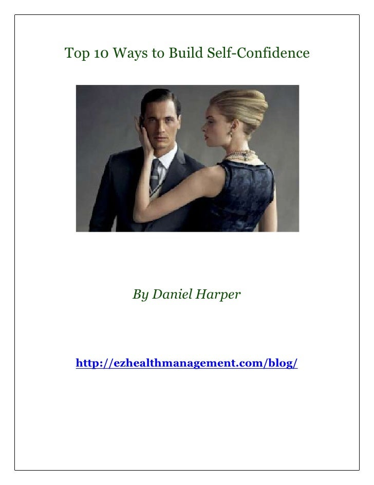 Top 10 Ways to Build Self-Confidence         By Daniel Harper http://ezhealthmanagement.com/blog/