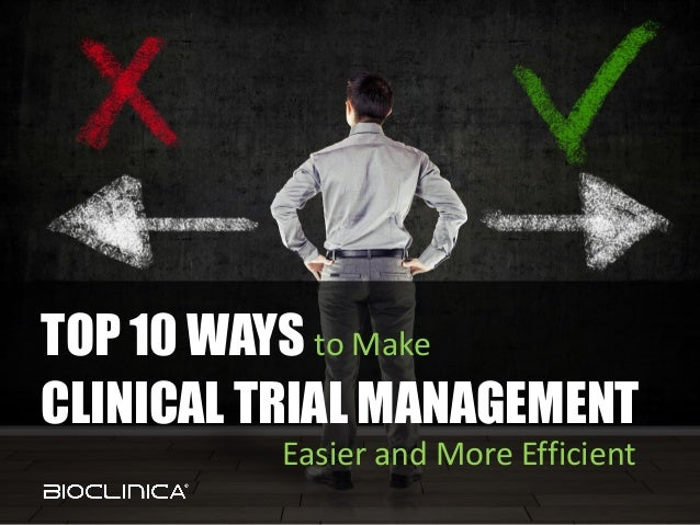 1© 2013 BioClinica, Inc. – Proprietary and Confidential TOP 10 WAYS to Make CLINICAL TRIAL MANAGEMENT Easier and More Effi...