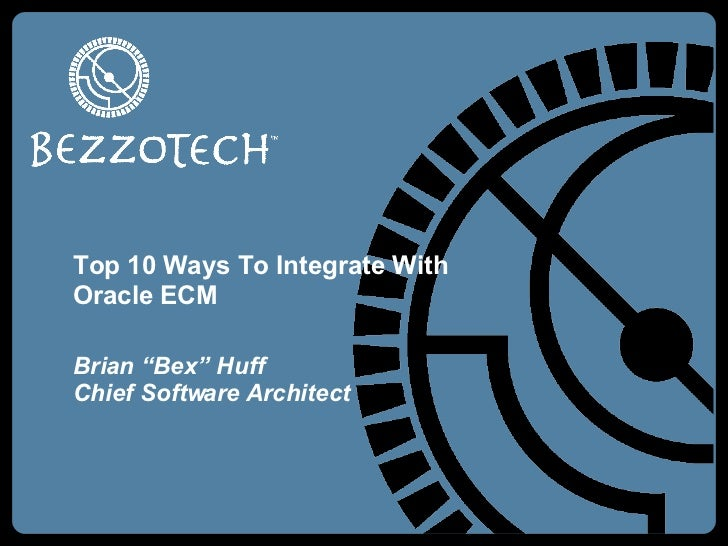 "Top 10 Ways To Integrate With Oracle ECM Brian ""Bex"" Huff Chief Software Architect"