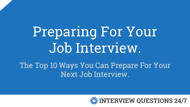 Preparing For Your Job Interview. The Top 10 Ways You Can Prepare For Your Next Job Interview.