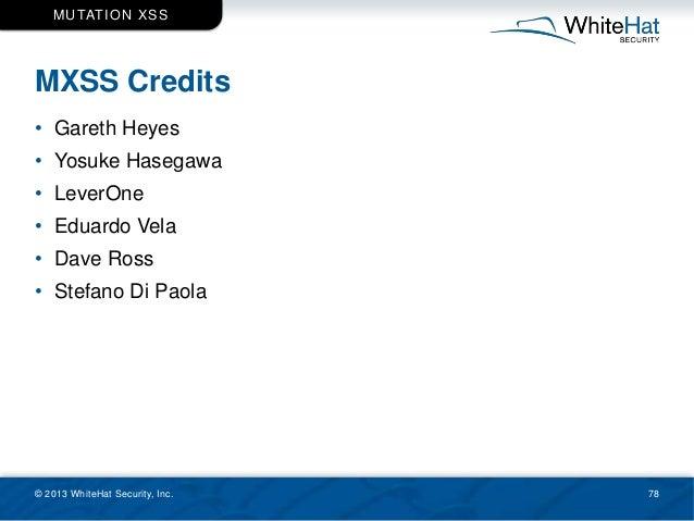 MXSS Credits © 2013 WhiteHat Security, Inc. 78 MUTATION XSS • Gareth Heyes • Yosuke Hasegawa • LeverOne • Eduardo Vela • D...
