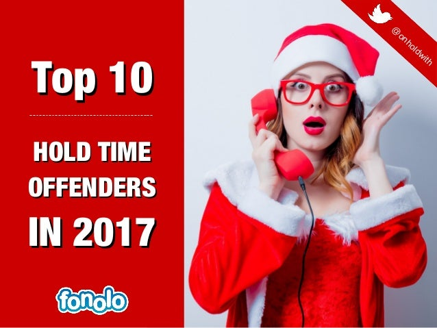 Top 10Top 10 HOLD TIMEHOLD TIME OFFENDERSOFFENDERS IN 2017IN 2017 @ onholdwith