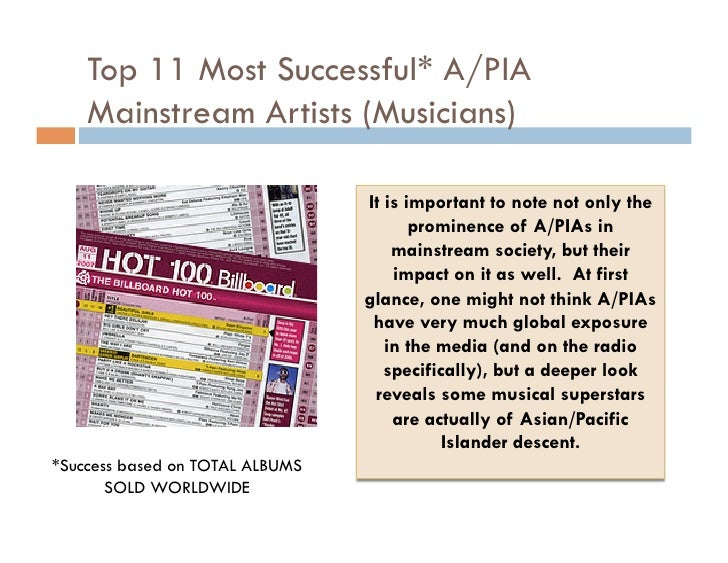 Top 11 Most Successful* A/PIA Mainstream Artists (Musicians) <ul><li>It is important to note not only the prominence of A/...