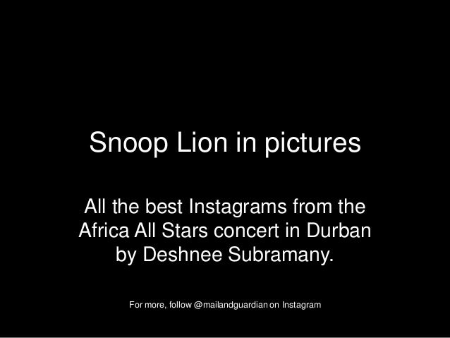 Snoop Lion in picturesAll the best Instagrams from theAfrica All Stars concert in Durbanby Deshnee Subramany.For more, fol...