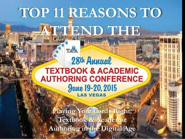 TOP 11 REASONS TO ATTEND THE Playing Your Cards Right: Textbook & Academic Authoring in the Digital Age