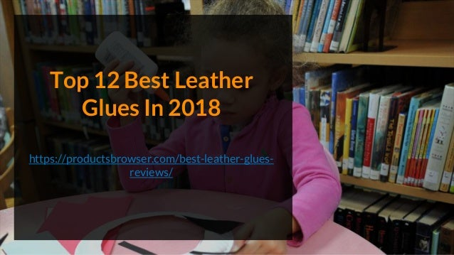 Top 12 Best Leather Glues In 2018 https://productsbrowser.com/best-leather-glues- reviews/