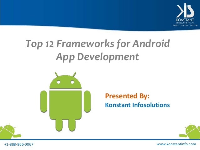 Top 12 Frameworks for Android App Development Presented By: Konstant Infosolutions www.konstantinfo.com+1-888-866-0067