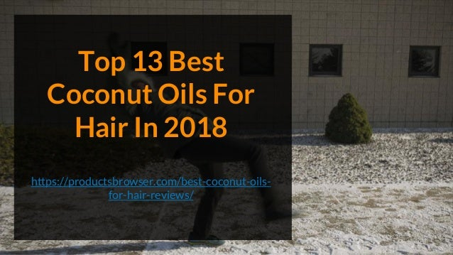 Top 13 Best Coconut Oils For Hair In 2018 https://productsbrowser.com/best-coconut-oils- for-hair-reviews/