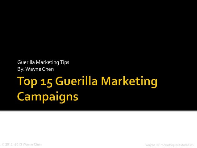 Guerilla	  Marketing	  Tips	           By:	  Wayne	  Chen	  © 2012 -2013 Wayne Chen!                     Wayne @PocketSqua...