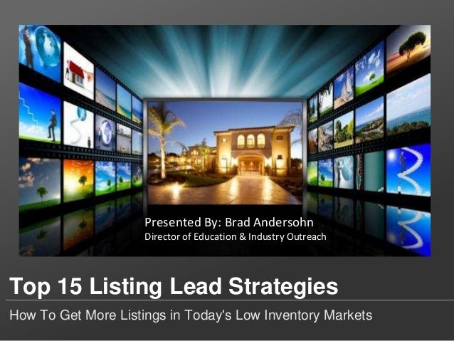 Top 15 Listing Lead Strategies How To Get More Listings in Today's Low Inventory Markets Presented By: Brad Andersohn Dire...