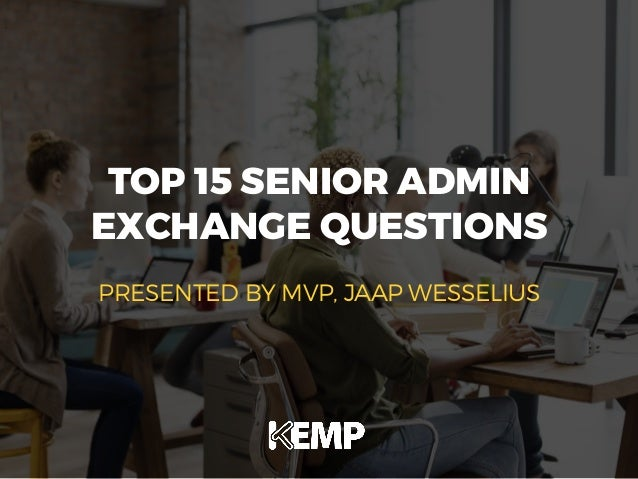 TOP 15 SENIOR ADMIN EXCHANGE QUESTIONS PRESENTED BY MVP, JAAP WESSELIUS