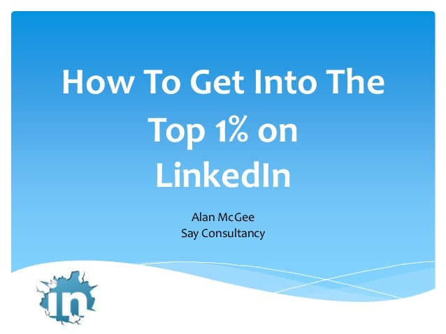How To Get Into The    Top 1% on     LinkedIn         Alan McGee       Say Consultancy
