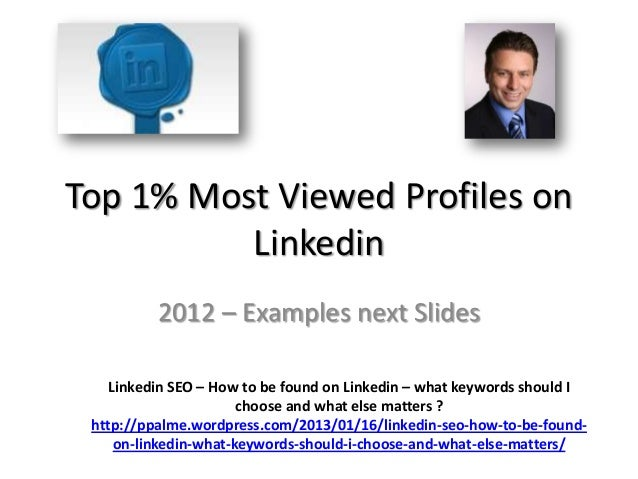 Top 1% Most Viewed Profiles on          Linkedin          2012 – Examples next Slides    Linkedin SEO – How to be found on...