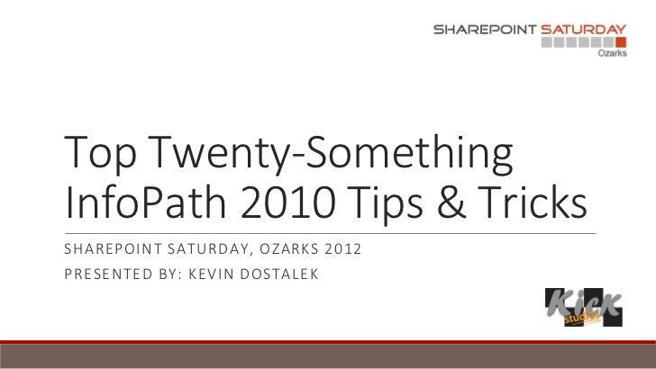 Top Twenty-SomethingInfoPath 2010 Tips & TricksSHAREPOINT SATURDAY, OZARKS 2012PRESENTED BY: KEVIN DOSTALEK