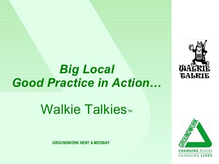 Big Local Good Practice in Action… Walkie Talkies ™ GROUNDWORK KENT & MEDWAY