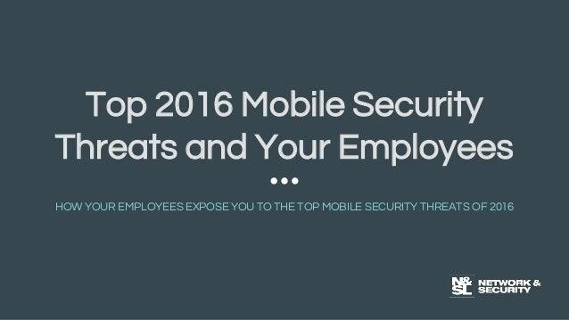 Top 2016 Mobile Security Threats and Your Employees HOW YOUR EMPLOYEES EXPOSE YOU TO THE TOP MOBILE SECURITY THREATS OF 20...