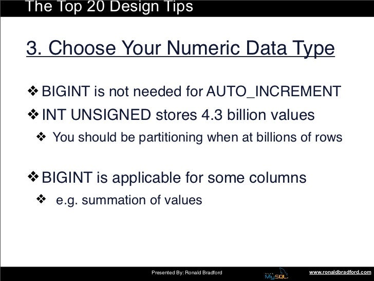 The Top 20 Design Tips  3. Choose Your Numeric Data Type  ❖ BIGINT is not needed for AUTO_INCREMENT ❖ INT UNSIGNED stores ...