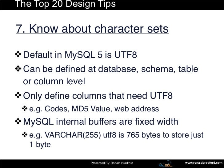 The Top 20 Design Tips  7. Know about character sets  ❖ Default in MySQL 5 is UTF8 ❖ Can be defined at database, schema, ta...