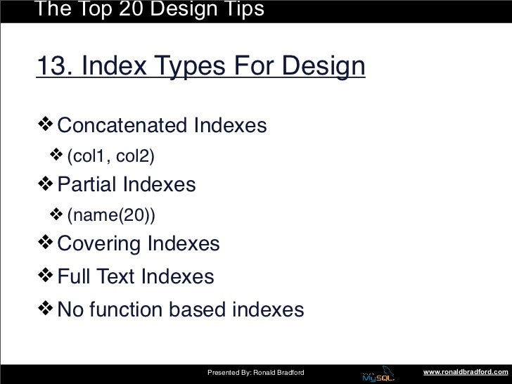 The Top 20 Design Tips  13. Index Types For Design  ❖ Concatenated Indexes  ❖ (col1, col2) ❖ Partial Indexes  ❖ (name(20))...