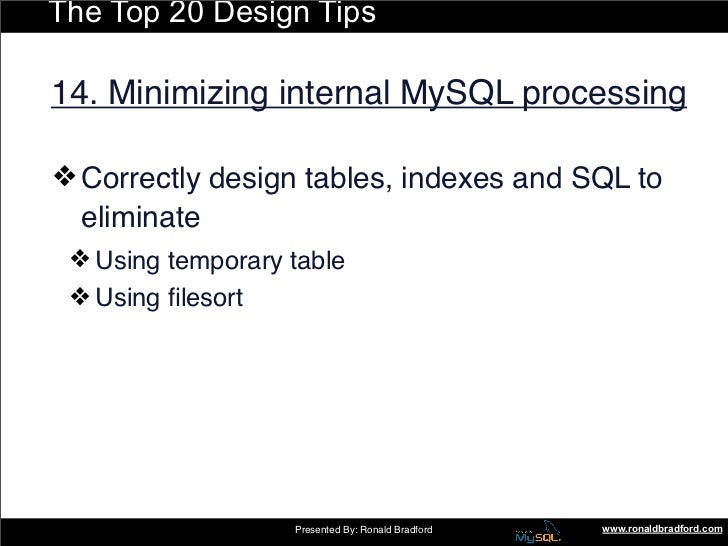 The Top 20 Design Tips  14. Minimizing internal MySQL processing  ❖ Correctly design tables, indexes and SQL to   eliminat...