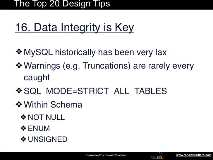 The Top 20 Design Tips  16. Data Integrity is Key  ❖ MySQL historically has been very lax ❖ Warnings (e.g. Truncations) ar...