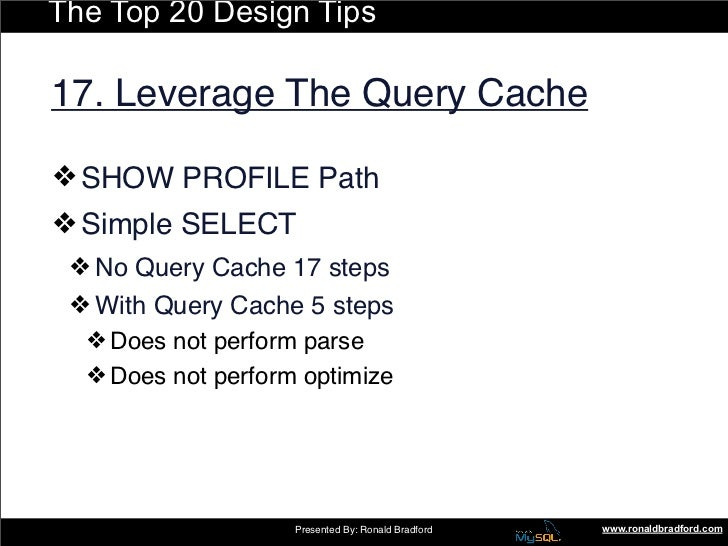 The Top 20 Design Tips  17. Leverage The Query Cache  ❖ SHOW PROFILE Path ❖ Simple SELECT  ❖ No Query Cache 17 steps  ❖ Wi...