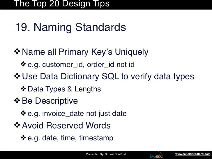 The Top 20 Design Tips  19. Naming Standards  ❖ Name all Primary Key's Uniquely  ❖ e.g. customer_id, order_id not id ❖ Use...