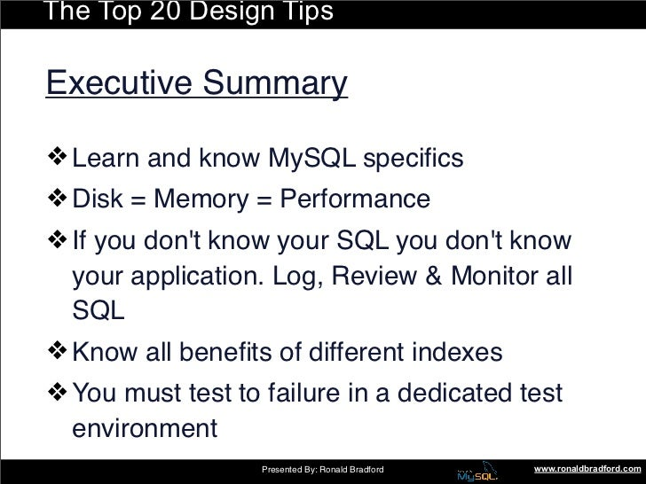 The Top 20 Design Tips  Executive Summary  ❖ Learn and know MySQL specifics ❖ Disk = Memory = Performance ❖ If you don't kn...
