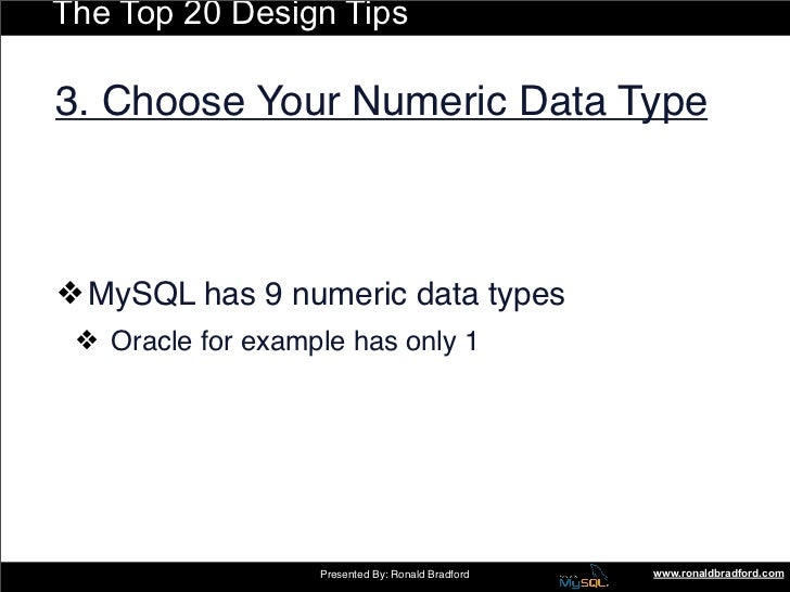 The Top 20 Design Tips  3. Choose Your Numeric Data Type    ❖ MySQL has 9 numeric data types  ❖ Oracle for example has onl...