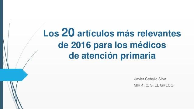 Los 20 artículos más relevantes de 2016 para los médicos de atención primaria Javier Ceballo Silva MIR 4, C. S. EL GRECO