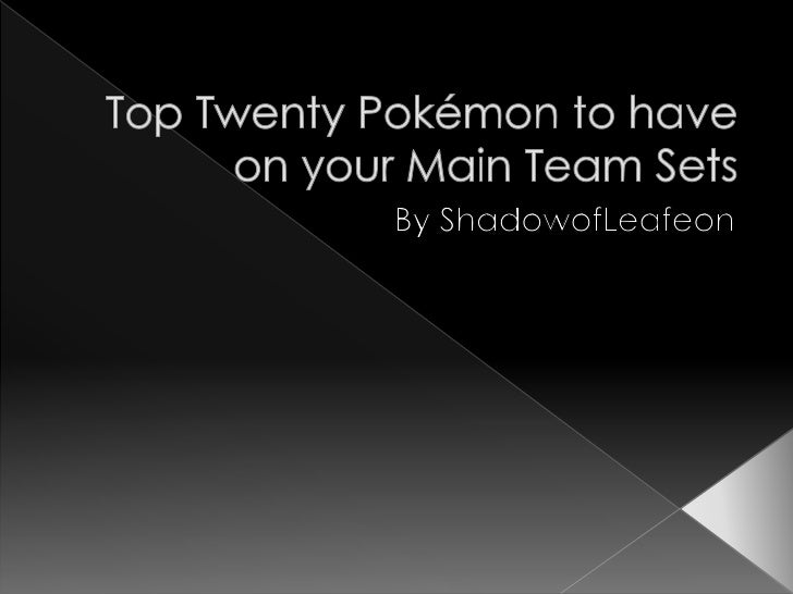 Top Twenty Pokémon to have on your Main Team Sets<br />By ShadowofLeafeon<br />