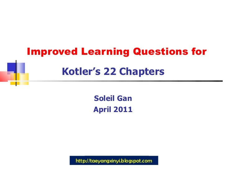 Improved Learning Questions for Kotler's 22 Chapters Soleil Gan April 2011 http://taeyangxinyi.blogspot.com