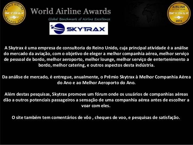 A Skytrax é uma empresa de consultoria do Reino Unido, cuja principal atividade é a análise do mercado da aviação, com o o...