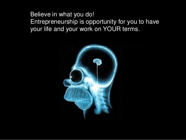 Believe in what you do! Entrepreneurship is opportunity for you to have your life and your work on YOUR terms.