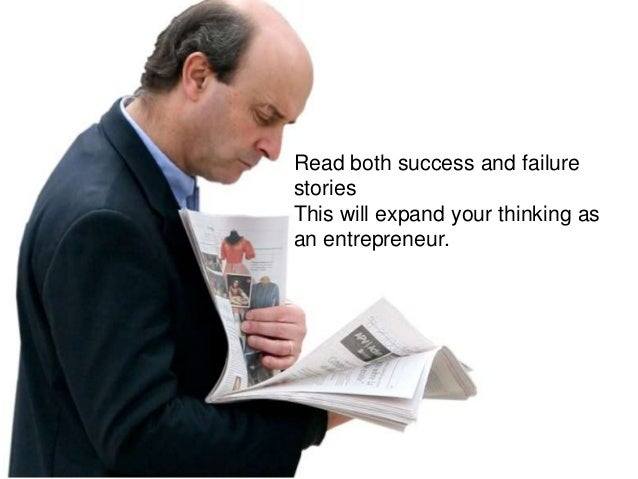Read both success and failure stories This will expand your thinking as an entrepreneur.