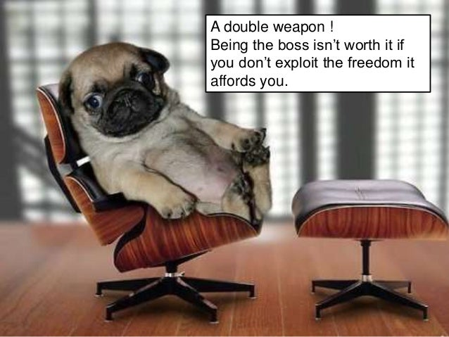A double weapon ! Being the boss isn't worth it if you don't exploit the freedom it affords you.