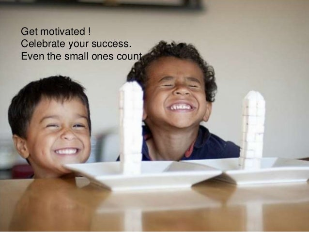 Get motivated ! Celebrate your success. Even the small ones count.