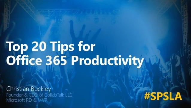 Top 20 Tips for Office 365 Productivity Christian Buckley Founder & CEO of CollabTalk LLC Microsoft RD & MVP #SPSLA