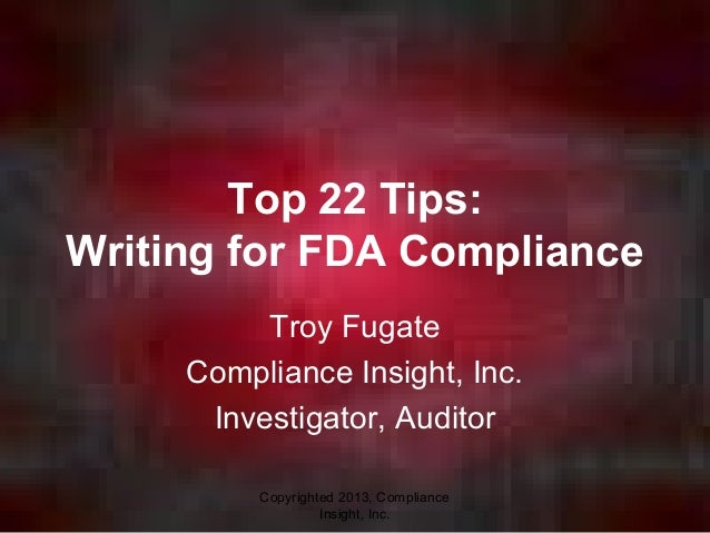 Copyrighted 2013, ComplianceInsight, Inc.Top 22 Tips:Writing for FDA ComplianceTroy FugateCompliance Insight, Inc.Investig...