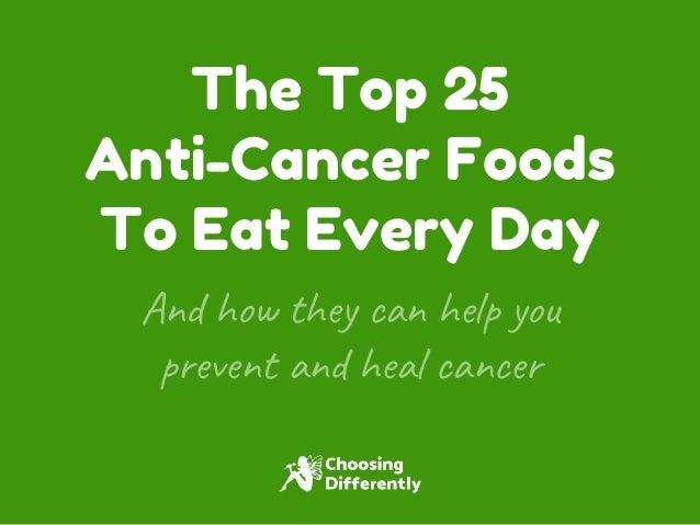 The Top 25 Anti-Cancer Foods To Eat Every Day And how they can help you prevent and heal cancer
