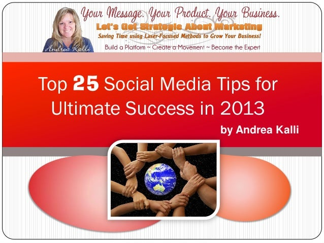 Top 25 Social Media Tips for Ultimate Success in 2013                     by Andrea Kalli