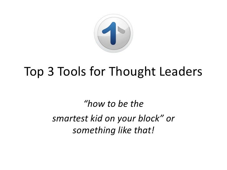 """Top 3 Tools for Thought Leaders<br />""""how to be the<br />smartest kid on your block"""" or something like that!<br />"""