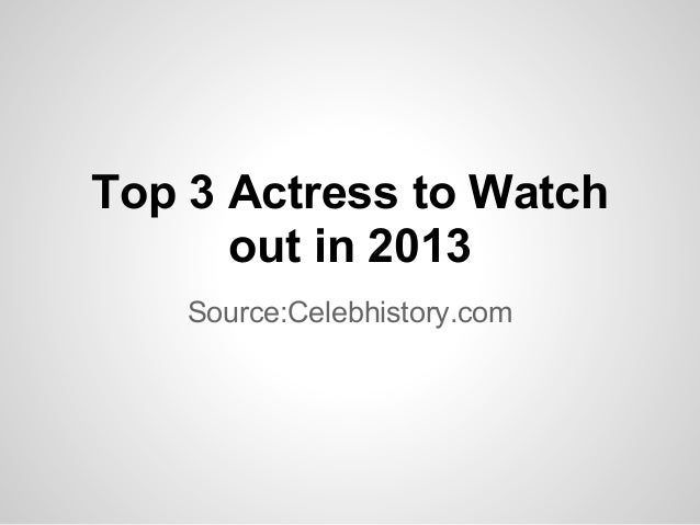 Top 3 Actress to Watch      out in 2013    Source:Celebhistory.com