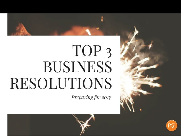 TOP 3 BUSINESS RESOLUTIONS Preparing for 2017