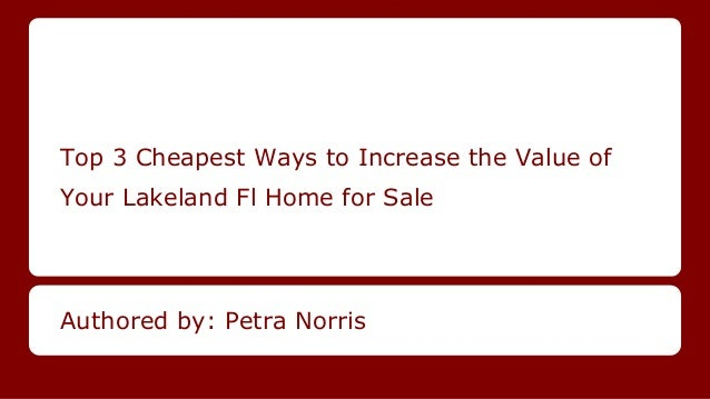Top 3 Cheapest Ways to Increase the Value of Your Lakeland Fl Home for Sale Authored by: Petra Norris