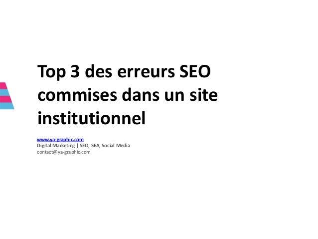 Top 3 des erreurs SEO commises dans un site institutionnel www.ya-graphic.com Digital Marketing   SEO, SEA, Social Media c...