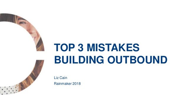 Liz Cain Rainmaker 2018 TOP 3 MISTAKES BUILDING OUTBOUND