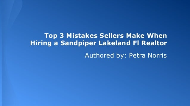 Top 3 Mistakes Sellers Make When Hiring a Sandpiper Lakeland Fl Realtor Authored by: Petra Norris