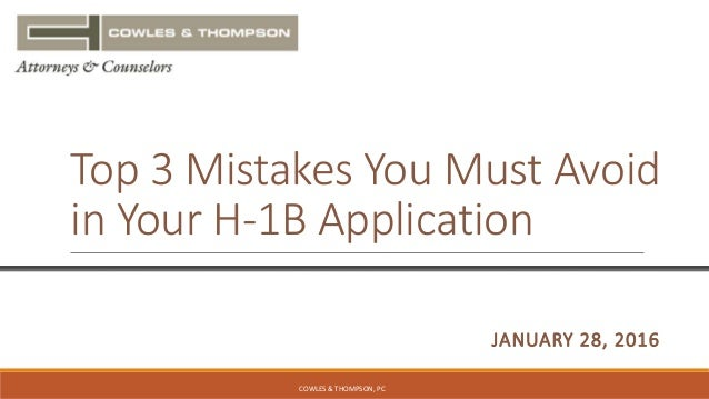 & THOMPSON JANUARY 28, 2016 Top 3 Mistakes You Must Avoid in Your H-1B Application COWLES & THOMPSON, PC